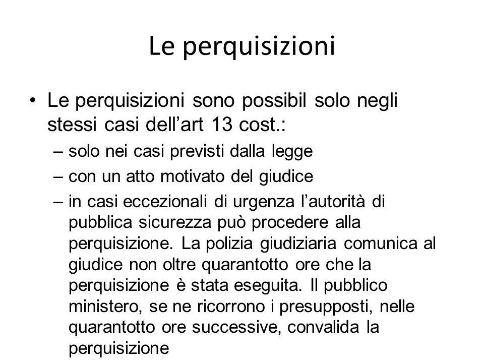 Le perquisizioni Le perquisizioni sono possibil solo negli stessi casi dell'art 13 cost.: solo nei casi previsti dalla legge.