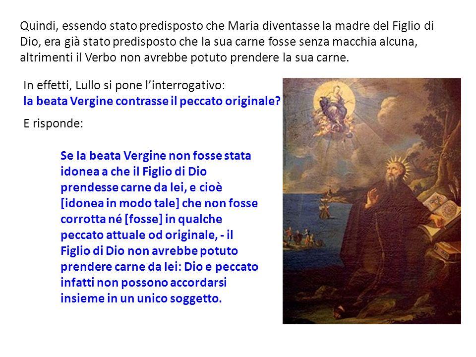 Quindi, essendo stato predisposto che Maria diventasse la madre del Figlio di Dio, era già stato predisposto che la sua carne fosse senza macchia alcuna, altrimenti il Verbo non avrebbe potuto prendere la sua carne.