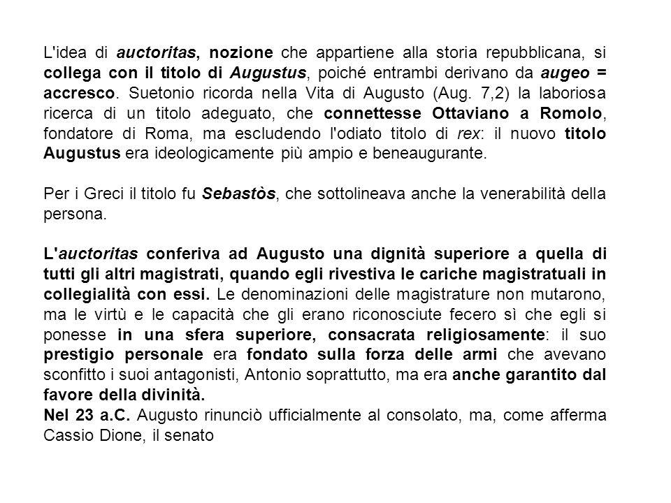 L idea di auctoritas, nozione che appartiene alla storia repubblicana, si collega con il titolo di Augustus, poiché entrambi derivano da augeo = accresco. Suetonio ricorda nella Vita di Augusto (Aug. 7,2) la laboriosa ricerca di un titolo adeguato, che connettesse Ottaviano a Romolo, fondatore di Roma, ma escludendo l odiato titolo di rex: il nuovo titolo Augustus era ideologicamente più ampio e beneaugurante.