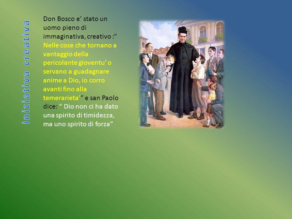 Don Bosco e' stato un uomo pieno di immaginativa, creativo : Nelle cose che tornano a vantaggio della pericolante gioventu' o servano a guadagnare anime a Dio, io corro avanti fino alla temerarieta' e san Paolo dice: Dio non ci ha dato una spirito di timidezza, ma uno spirito di forza
