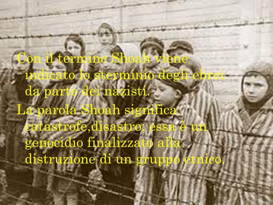 Con il termine Shoah viene indicato lo sterminio degli ebrei da parte dei nazisti.