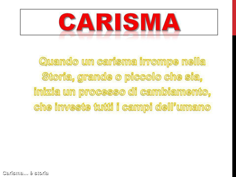 carisma Quando un carisma irrompe nella Storia, grande o piccolo che sia, inizia un processo di cambiamento, che investe tutti i campi dell'umano