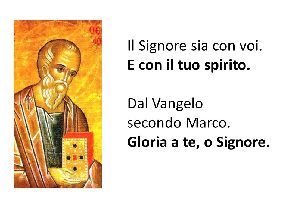 Il Signore sia con voi. E con il tuo spirito. Dal Vangelo secondo Marco. Gloria a te, o Signore.
