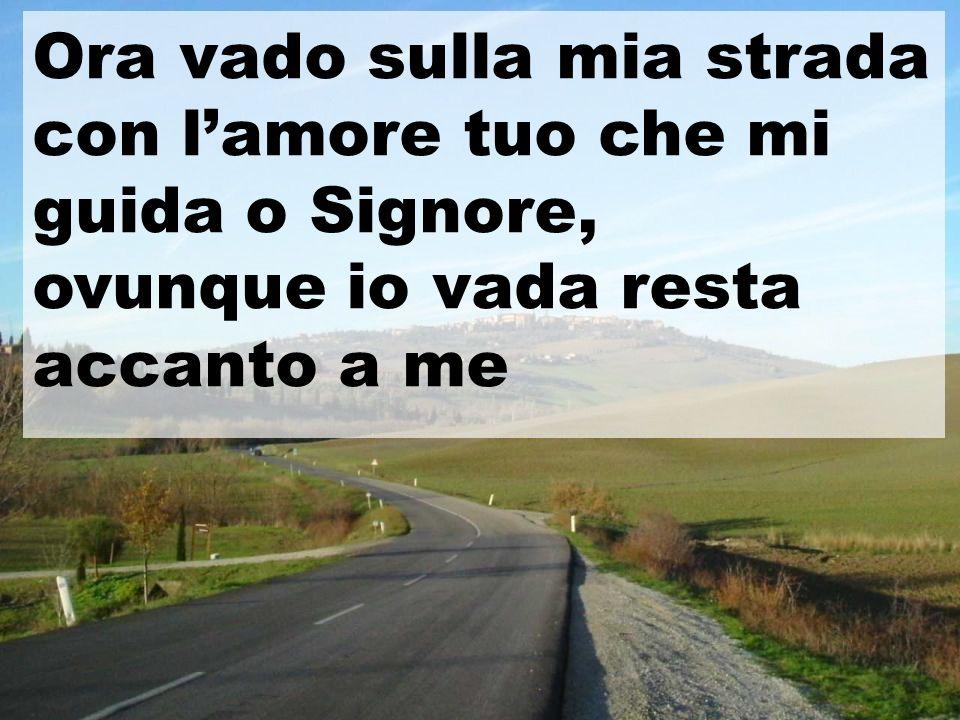 Ora vado sulla mia strada con l'amore tuo che mi guida o Signore,