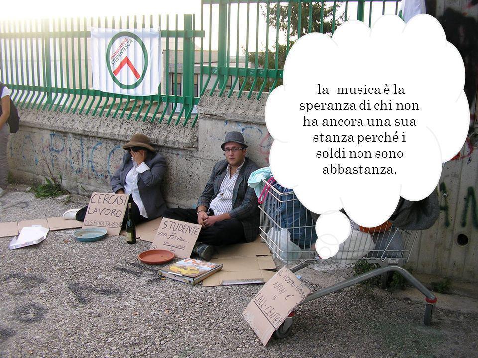 la musica è la speranza di chi non ha ancora una sua stanza perché i soldi non sono abbastanza.