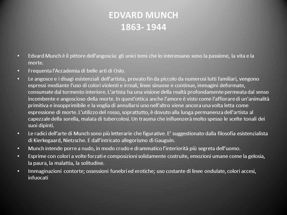 EDVARD MUNCH 1863- 1944 Edvard Munch è il pittore dell angoscia: gli unici temi che lo interessano sono la passione, la vita e la morte.