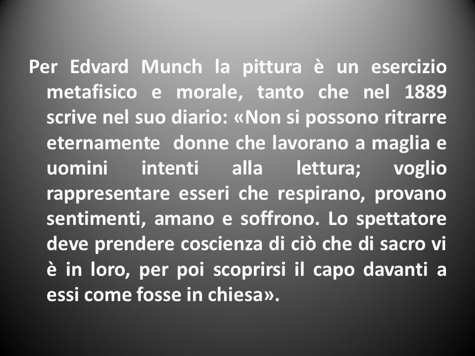 Per Edvard Munch la pittura è un esercizio metafisico e morale, tanto che nel 1889 scrive nel suo diario: «Non si possono ritrarre eternamente donne che lavorano a maglia e uomini intenti alla lettura; voglio rappresentare esseri che respirano, provano sentimenti, amano e soffrono.
