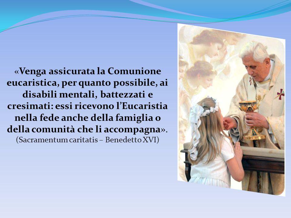 «Venga assicurata la Comunione eucaristica, per quanto possibile, ai disabili mentali, battezzati e cresimati: essi ricevono l'Eucaristia nella fede anche della famiglia o della comunità che li accompagna».