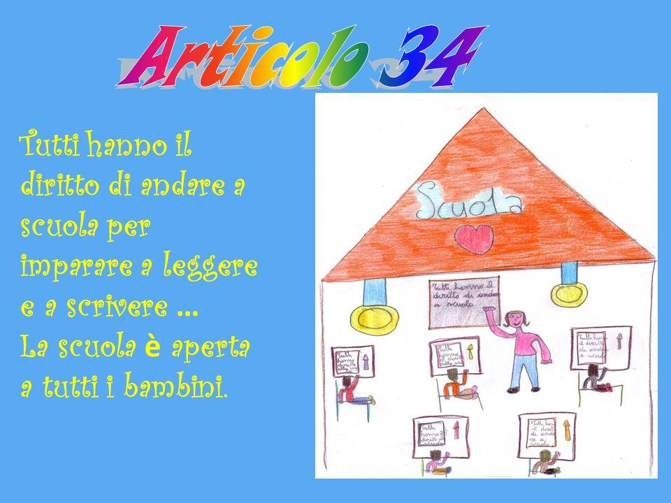 Articolo 34 Tutti hanno il diritto di andare a scuola per imparare a leggere e a scrivere … La scuola è aperta a tutti i bambini.
