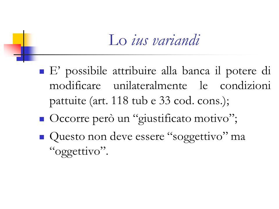 Lo ius variandi E' possibile attribuire alla banca il potere di modificare unilateralmente le condizioni pattuite (art. 118 tub e 33 cod. cons.);
