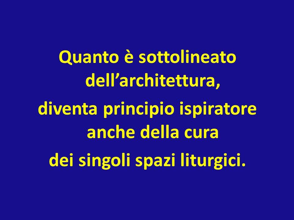 Quanto è sottolineato dell'architettura, diventa principio ispiratore anche della cura dei singoli spazi liturgici.