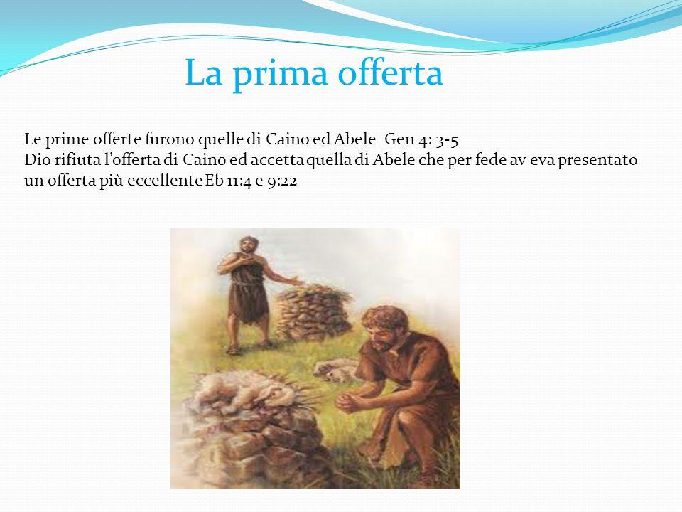 La prima offerta Le prime offerte furono quelle di Caino ed Abele Gen 4: 3-5.