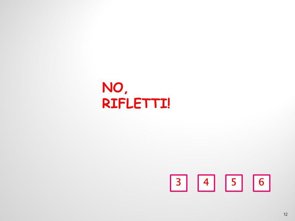 NO, RIFLETTI! 3 4 5 6