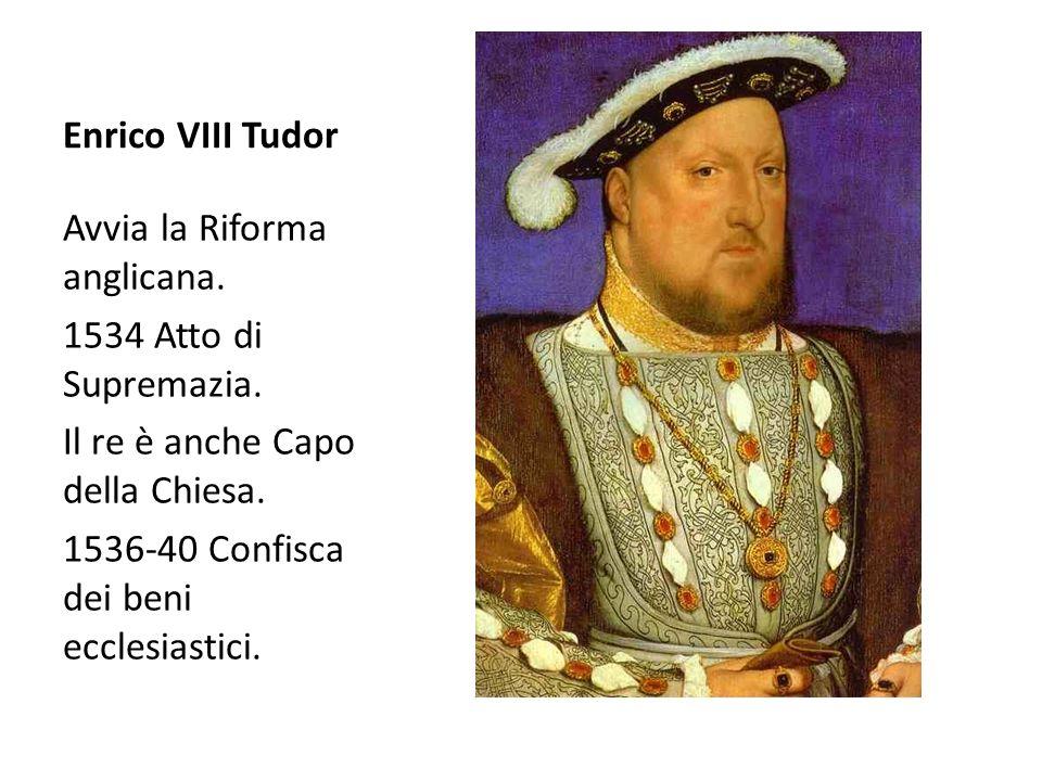 Enrico VIII Tudor Avvia la Riforma anglicana. 1534 Atto di Supremazia. Il re è anche Capo della Chiesa.