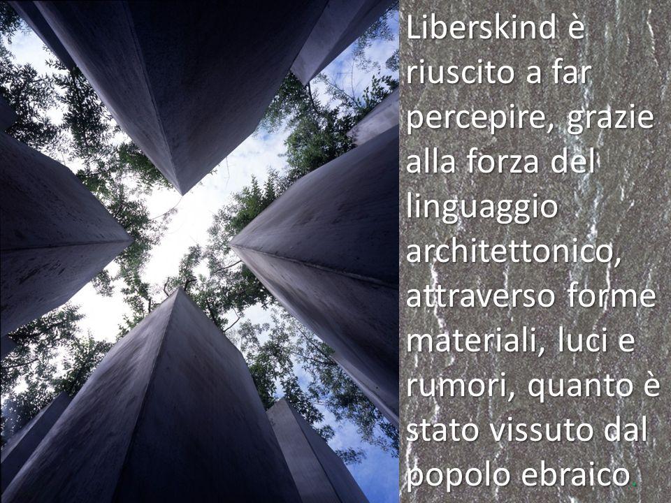 Liberskind è riuscito a far percepire, grazie alla forza del linguaggio architettonico, attraverso forme materiali, luci e rumori, quanto è stato vissuto dal popolo ebraico.