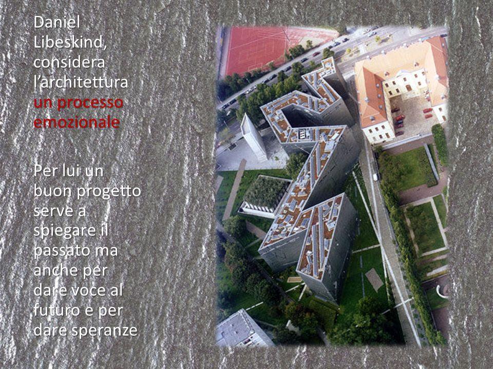 Daniel Libeskind, considera l'architettura un processo emozionale Per lui un buon progetto serve a spiegare il passato ma anche per dare voce al futuro e per dare speranze