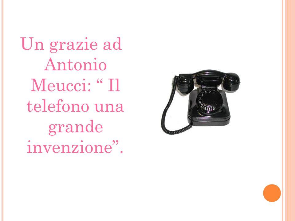 Un grazie ad Antonio Meucci: Il telefono una grande invenzione .
