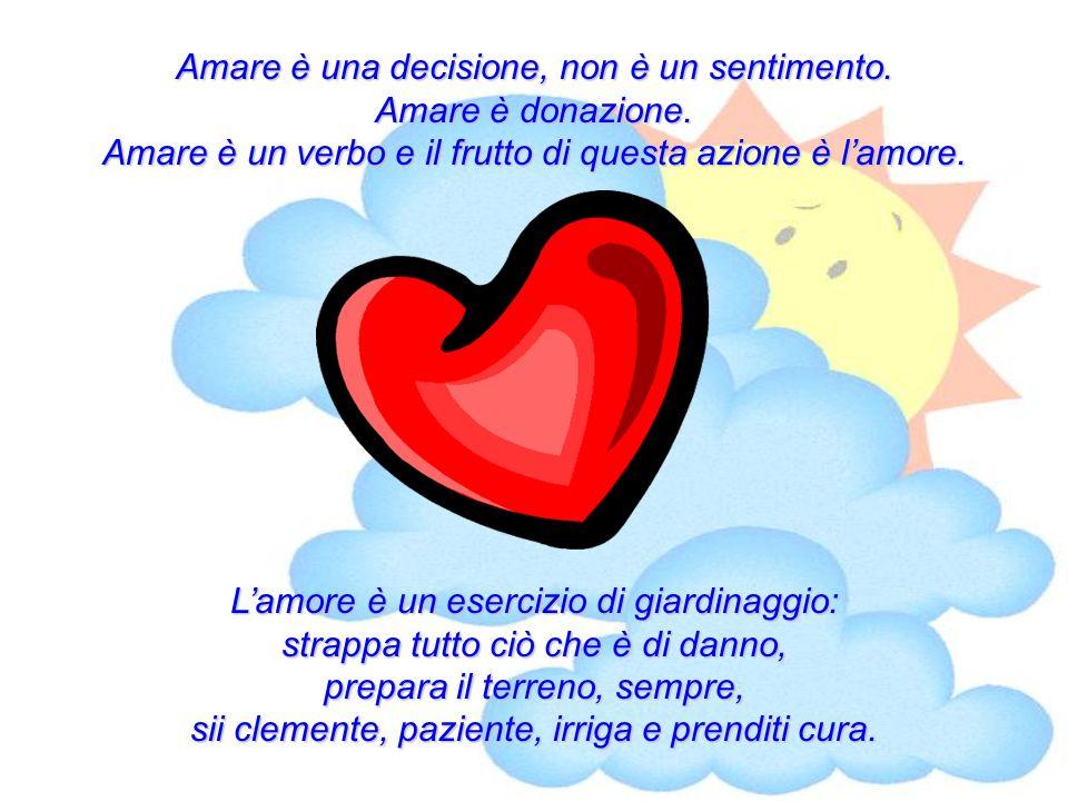 Amare è una decisione, non è un sentimento. Amare è donazione.
