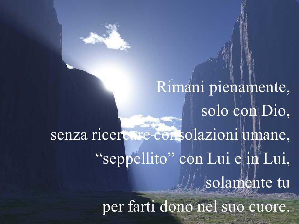Rimani pienamente, solo con Dio, senza ricercare consolazioni umane, seppellito con Lui e in Lui,