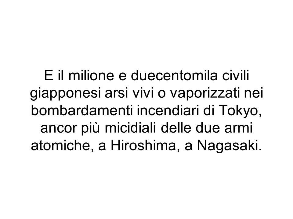E il milione e duecentomila civili giapponesi arsi vivi o vaporizzati nei bombardamenti incendiari di Tokyo, ancor più micidiali delle due armi atomiche, a Hiroshima, a Nagasaki.