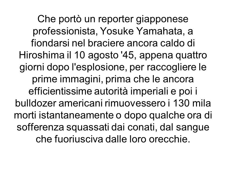 Che portò un reporter giapponese professionista, Yosuke Yamahata, a fiondarsi nel braciere ancora caldo di Hiroshima il 10 agosto 45, appena quattro giorni dopo l esplosione, per raccogliere le prime immagini, prima che le ancora efficientissime autorità imperiali e poi i bulldozer americani rimuovessero i 130 mila morti istantaneamente o dopo qualche ora di sofferenza squassati dai conati, dal sangue che fuoriusciva dalle loro orecchie.