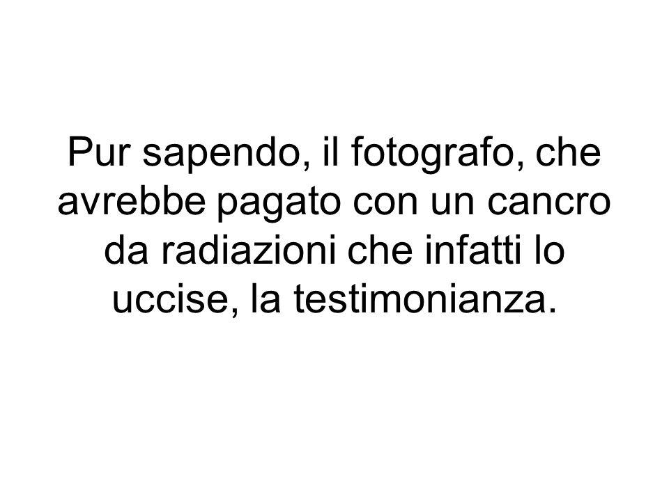 Pur sapendo, il fotografo, che avrebbe pagato con un cancro da radiazioni che infatti lo uccise, la testimonianza.