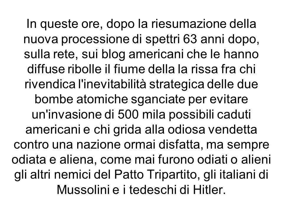 In queste ore, dopo la riesumazione della nuova processione di spettri 63 anni dopo, sulla rete, sui blog americani che le hanno diffuse ribolle il fiume della la rissa fra chi rivendica l inevitabilità strategica delle due bombe atomiche sganciate per evitare un invasione di 500 mila possibili caduti americani e chi grida alla odiosa vendetta contro una nazione ormai disfatta, ma sempre odiata e aliena, come mai furono odiati o alieni gli altri nemici del Patto Tripartito, gli italiani di Mussolini e i tedeschi di Hitler.