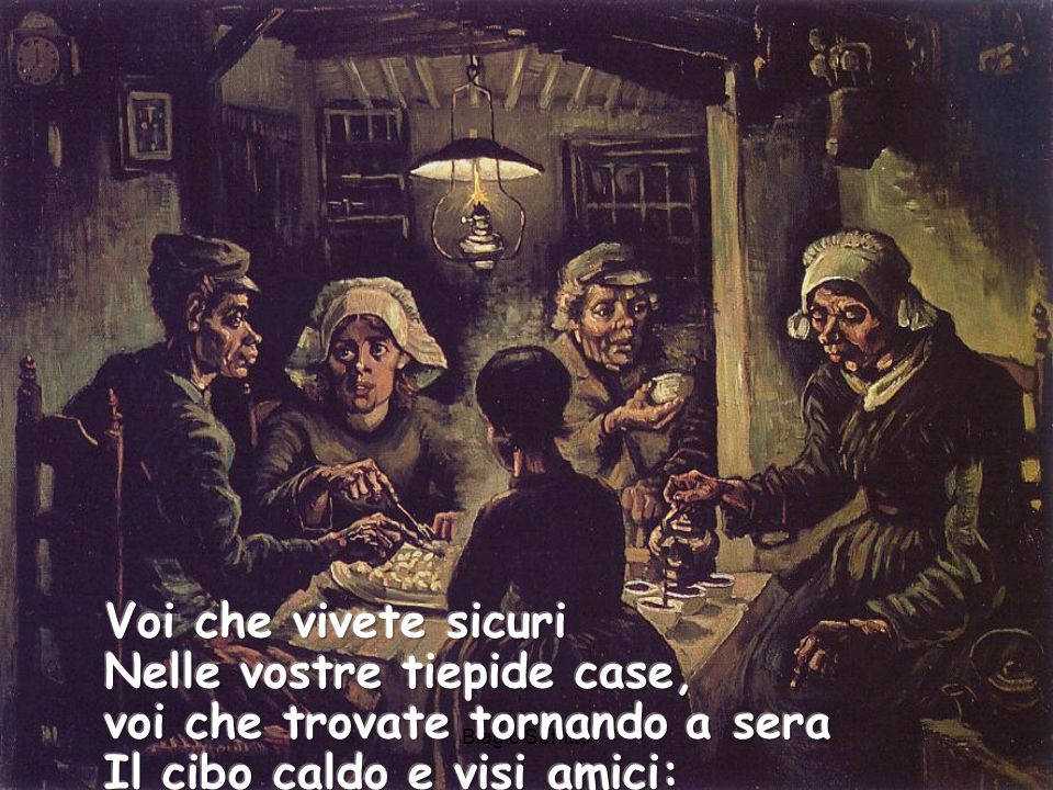 Voi che vivete sicuri Nelle vostre tiepide case, voi che trovate tornando a sera Il cibo caldo e visi amici: