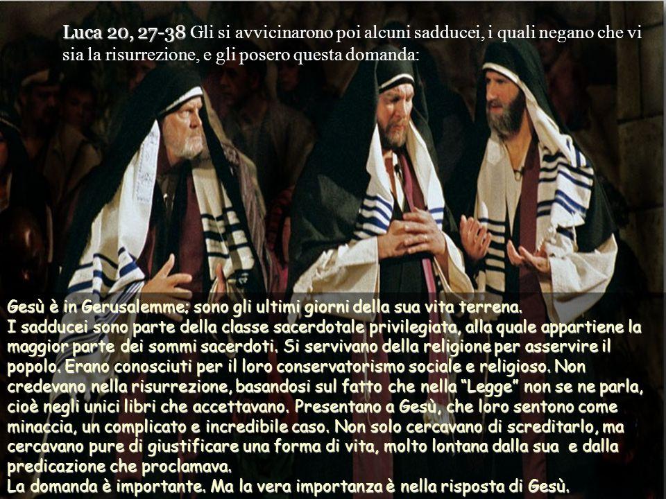Luca 20, 27-38 Gli si avvicinarono poi alcuni sadducei, i quali negano che vi sia la risurrezione, e gli posero questa domanda: