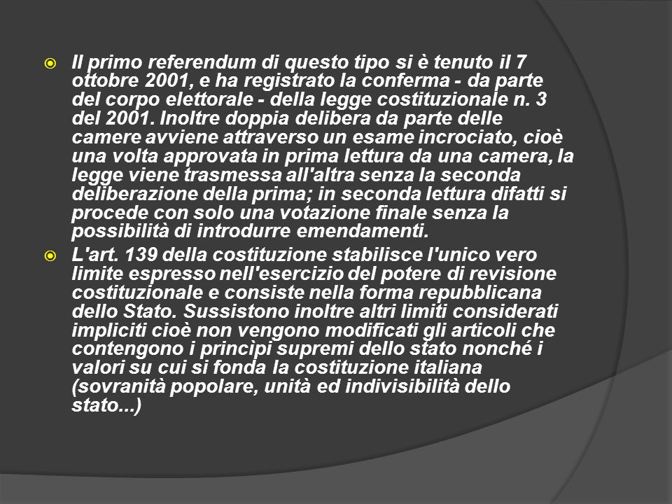Il primo referendum di questo tipo si è tenuto il 7 ottobre 2001, e ha registrato la conferma - da parte del corpo elettorale - della legge costituzionale n. 3 del 2001. Inoltre doppia delibera da parte delle camere avviene attraverso un esame incrociato, cioè una volta approvata in prima lettura da una camera, la legge viene trasmessa all altra senza la seconda deliberazione della prima; in seconda lettura difatti si procede con solo una votazione finale senza la possibilità di introdurre emendamenti.