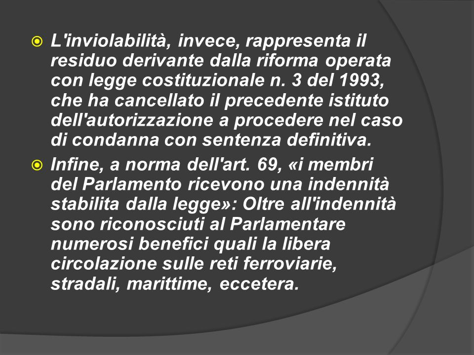 L inviolabilità, invece, rappresenta il residuo derivante dalla riforma operata con legge costituzionale n. 3 del 1993, che ha cancellato il precedente istituto dell autorizzazione a procedere nel caso di condanna con sentenza definitiva.