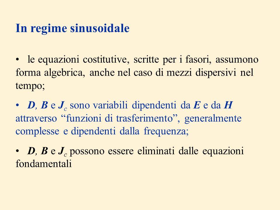 In regime sinusoidale le equazioni costitutive, scritte per i fasori, assumono forma algebrica, anche nel caso di mezzi dispersivi nel tempo;