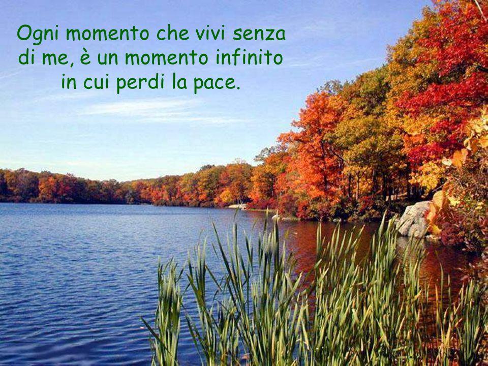 Ogni momento che vivi senza di me, è un momento infinito