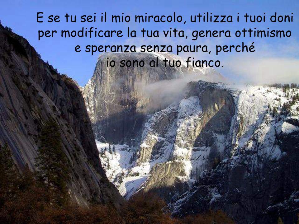 E se tu sei il mio miracolo, utilizza i tuoi doni per modificare la tua vita, genera ottimismo e speranza senza paura, perché