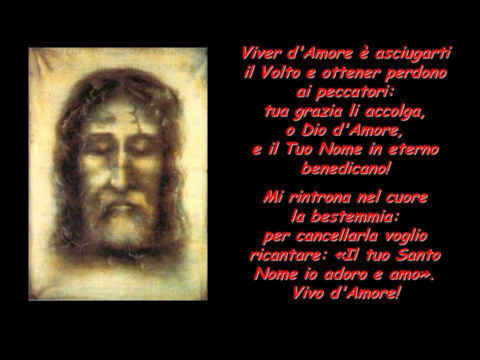 Viver d Amore è asciugarti il Volto e ottener perdono ai peccatori: tua grazia li accolga, o Dio d Amore, e il Tuo Nome in eterno benedicano!