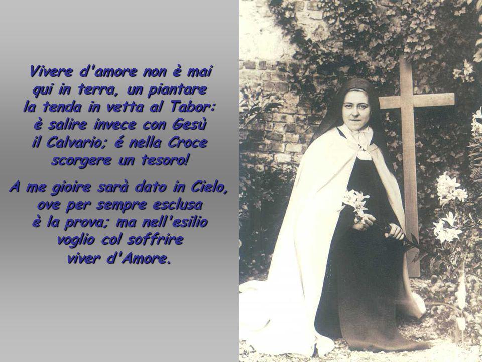 Vivere d amore non è mai qui in terra, un piantare la tenda in vetta al Tabor: è salire invece con Gesù il Calvario; é nella Croce scorgere un tesoro!