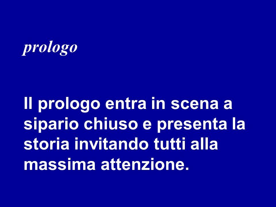 prologo Il prologo entra in scena a sipario chiuso e presenta la storia invitando tutti alla massima attenzione.