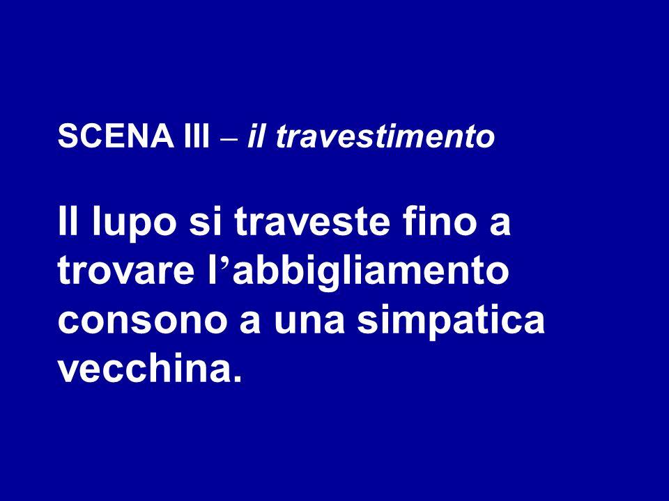 SCENA III – il travestimento Il lupo si traveste fino a trovare l'abbigliamento consono a una simpatica vecchina.