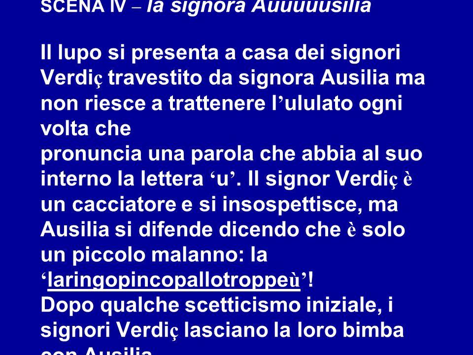 SCENA IV – la signora Auuuuusilia Il lupo si presenta a casa dei signori Verdiç travestito da signora Ausilia ma non riesce a trattenere l'ululato ogni volta che pronuncia una parola che abbia al suo interno la lettera 'u'.