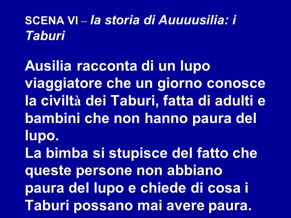 SCENA VI – la storia di Auuuusilia: i Taburi Ausilia racconta di un lupo viaggiatore che un giorno conosce la civiltà dei Taburi, fatta di adulti e bambini che non hanno paura del lupo.