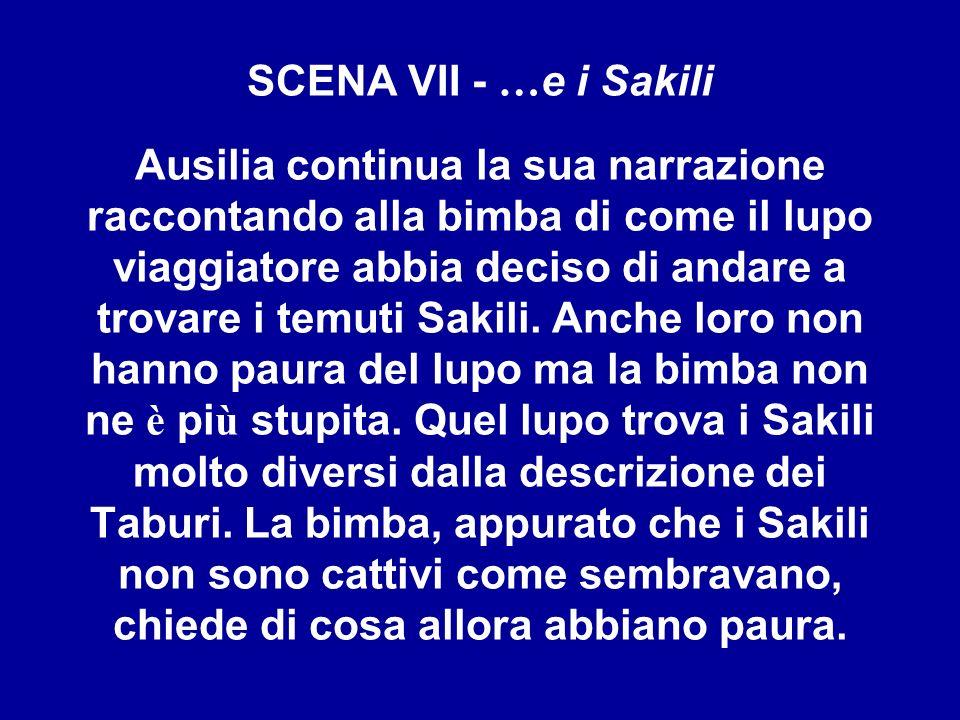 SCENA VII - …e i Sakili Ausilia continua la sua narrazione raccontando alla bimba di come il lupo viaggiatore abbia deciso di andare a trovare i temuti Sakili.