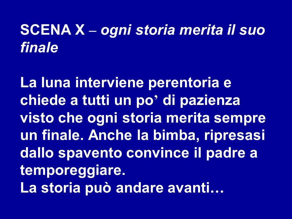 SCENA X – ogni storia merita il suo finale La luna interviene perentoria e chiede a tutti un po' di pazienza visto che ogni storia merita sempre un finale.