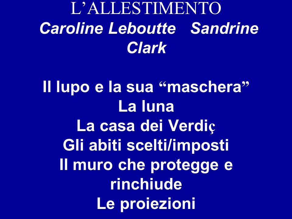 L'ALLESTIMENTO Caroline Leboutte Sandrine Clark Il lupo e la sua maschera La luna La casa dei Verdiç Gli abiti scelti/imposti Il muro che protegge e rinchiude Le proiezioni