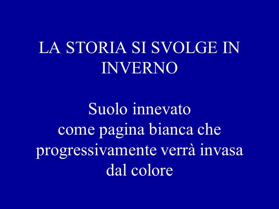 LA STORIA SI SVOLGE IN INVERNO Suolo innevato come pagina bianca che progressivamente verrà invasa dal colore