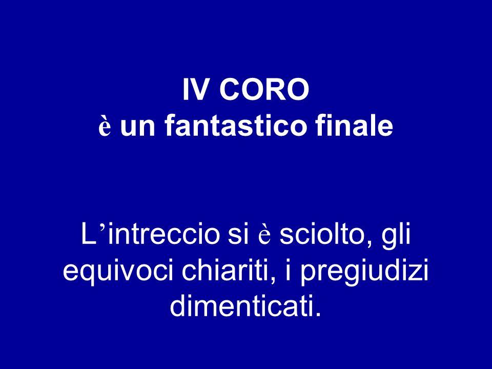 IV CORO è un fantastico finale L'intreccio si è sciolto, gli equivoci chiariti, i pregiudizi dimenticati.