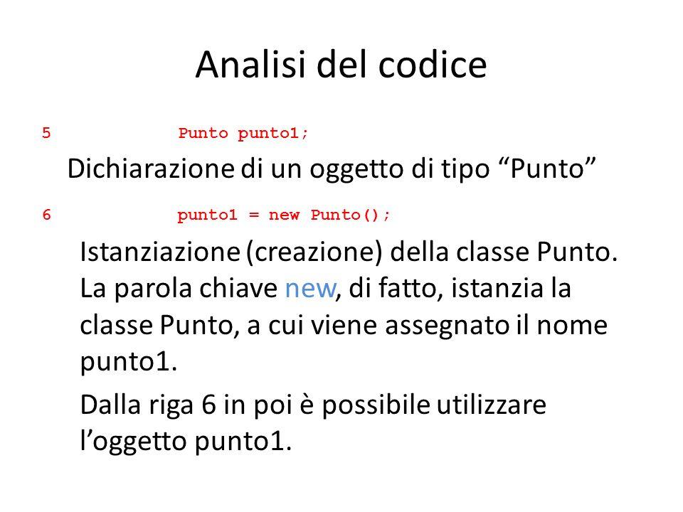 Analisi del codice 5 Punto punto1; Dichiarazione di un oggetto di tipo Punto 6 punto1 = new Punto();