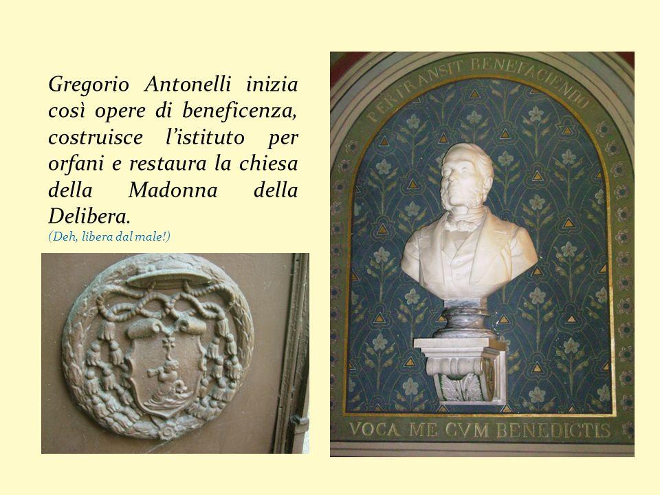 Gregorio Antonelli inizia così opere di beneficenza, costruisce l'istituto per orfani e restaura la chiesa della Madonna della Delibera.