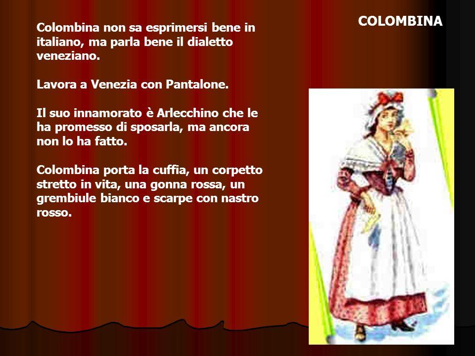 COLOMBINA Colombina non sa esprimersi bene in italiano, ma parla bene il dialetto veneziano. Lavora a Venezia con Pantalone.