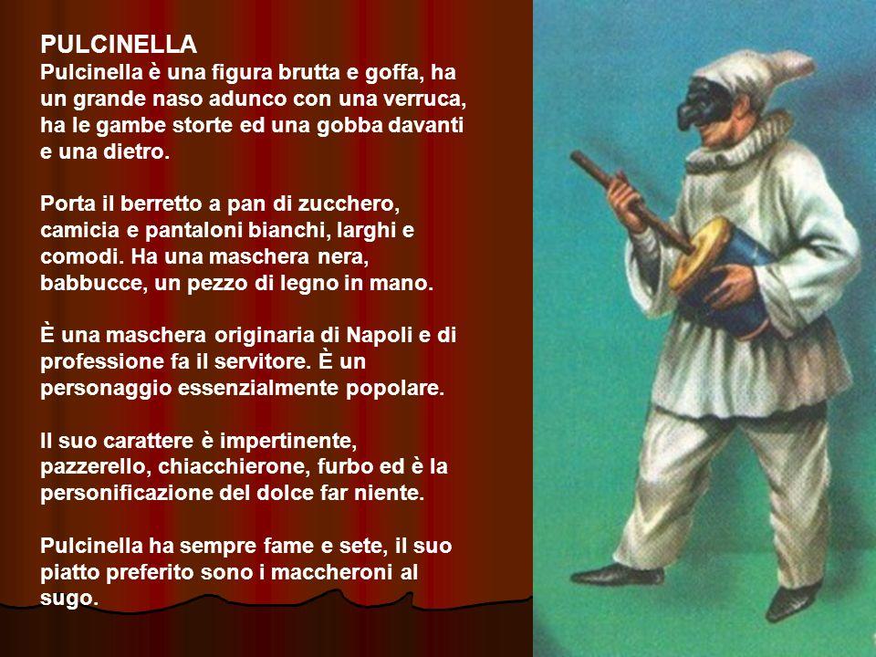 PULCINELLA Pulcinella è una figura brutta e goffa, ha un grande naso adunco con una verruca, ha le gambe storte ed una gobba davanti e una dietro.