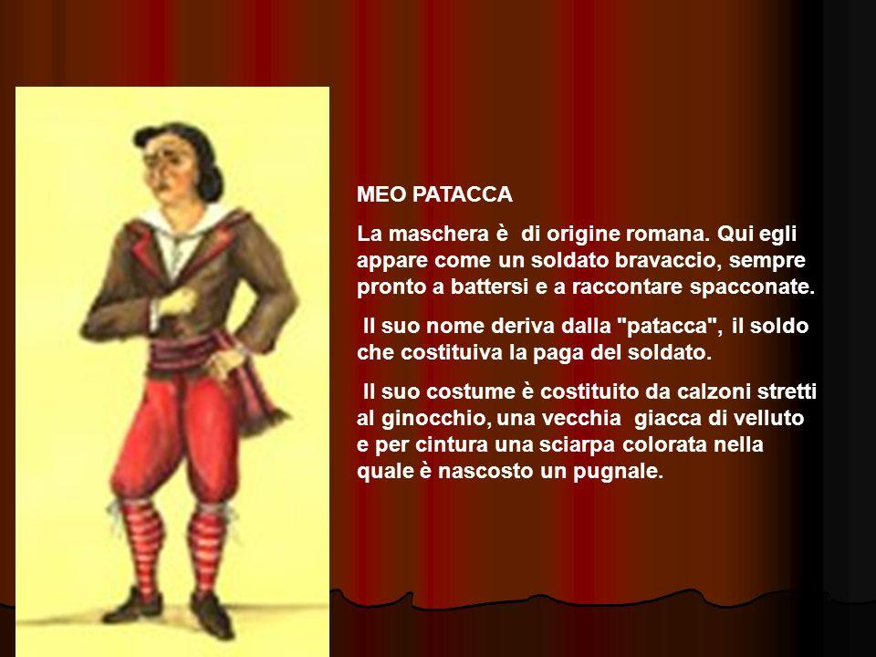 MEO PATACCA La maschera è di origine romana. Qui egli appare come un soldato bravaccio, sempre pronto a battersi e a raccontare spacconate.